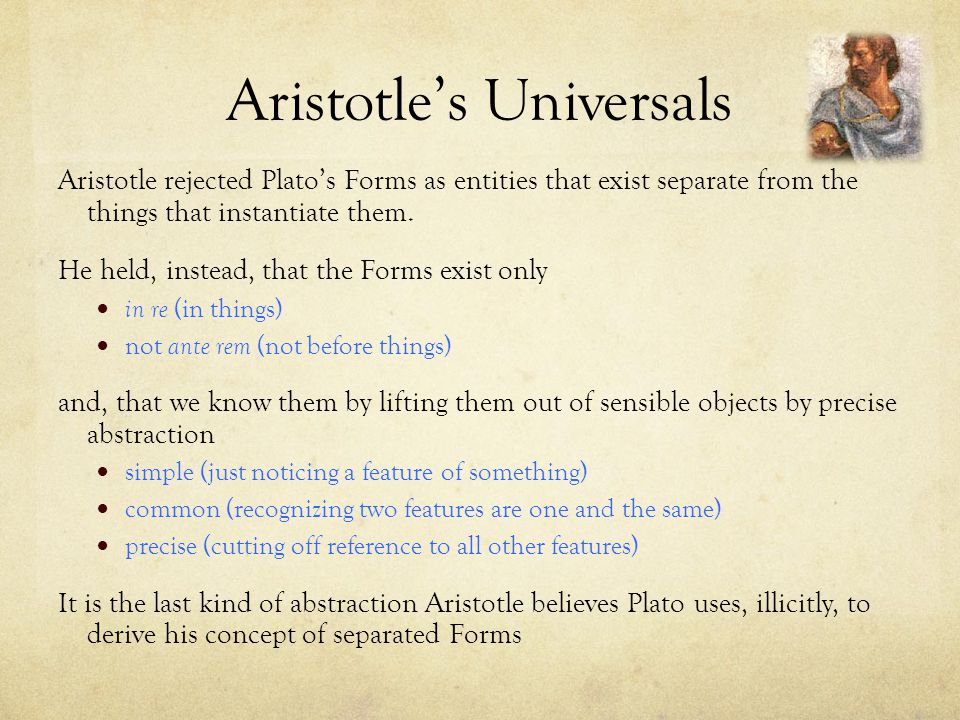 Aristotle rejected Plato's Forms as entities that exist separate from the things that instantiate them. He held, instead, that the Forms exist only in