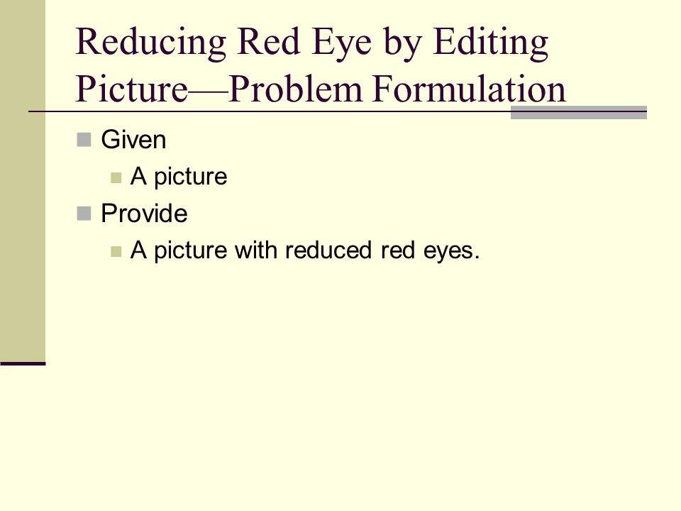 Reducing Red Eye by Editing Picture—Problem Formulation Given A picture Provide A picture with reduced red eyes.