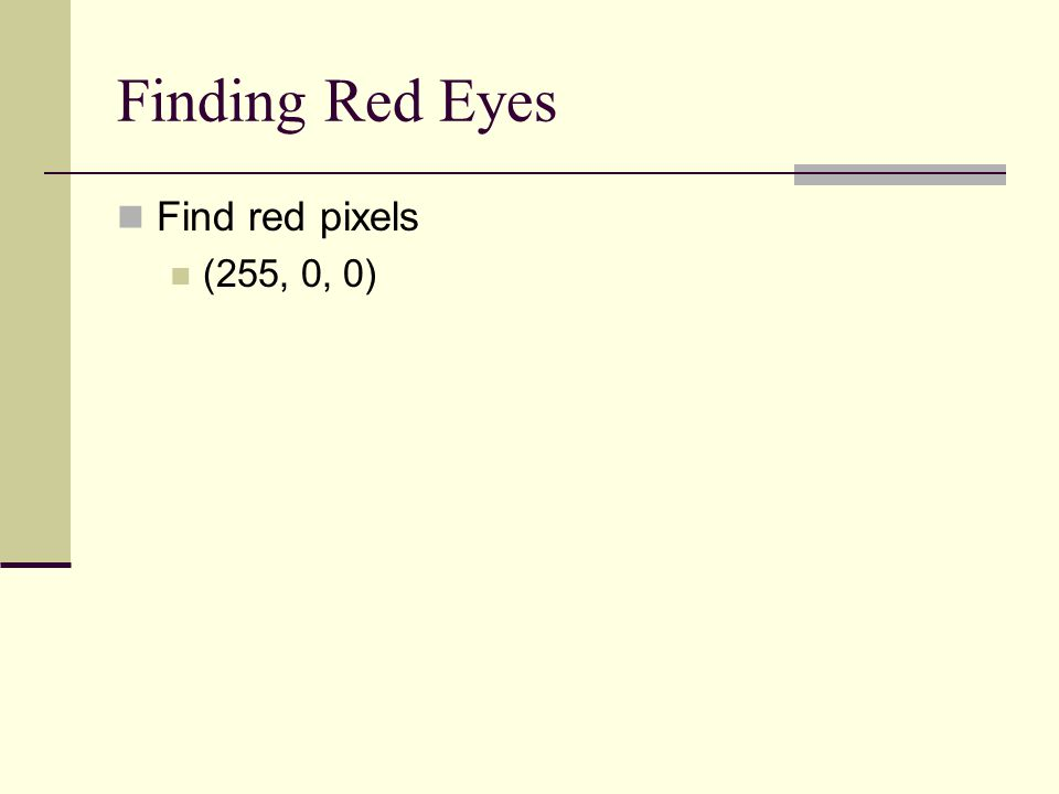 Finding Red Eyes Find red pixels (255, 0, 0)