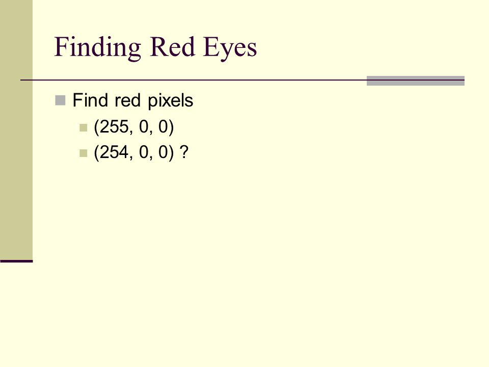 Finding Red Eyes Find red pixels (255, 0, 0) (254, 0, 0)