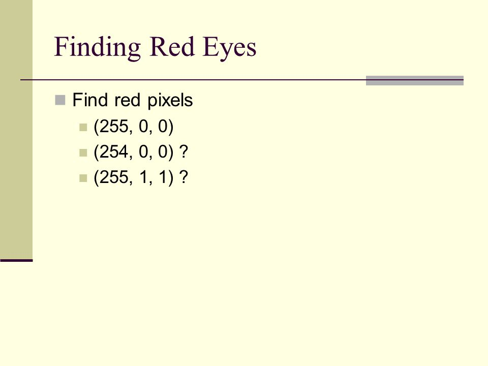Finding Red Eyes Find red pixels (255, 0, 0) (254, 0, 0) (255, 1, 1)
