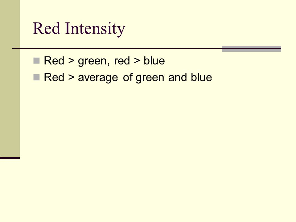 Red Intensity Red > green, red > blue Red > average of green and blue