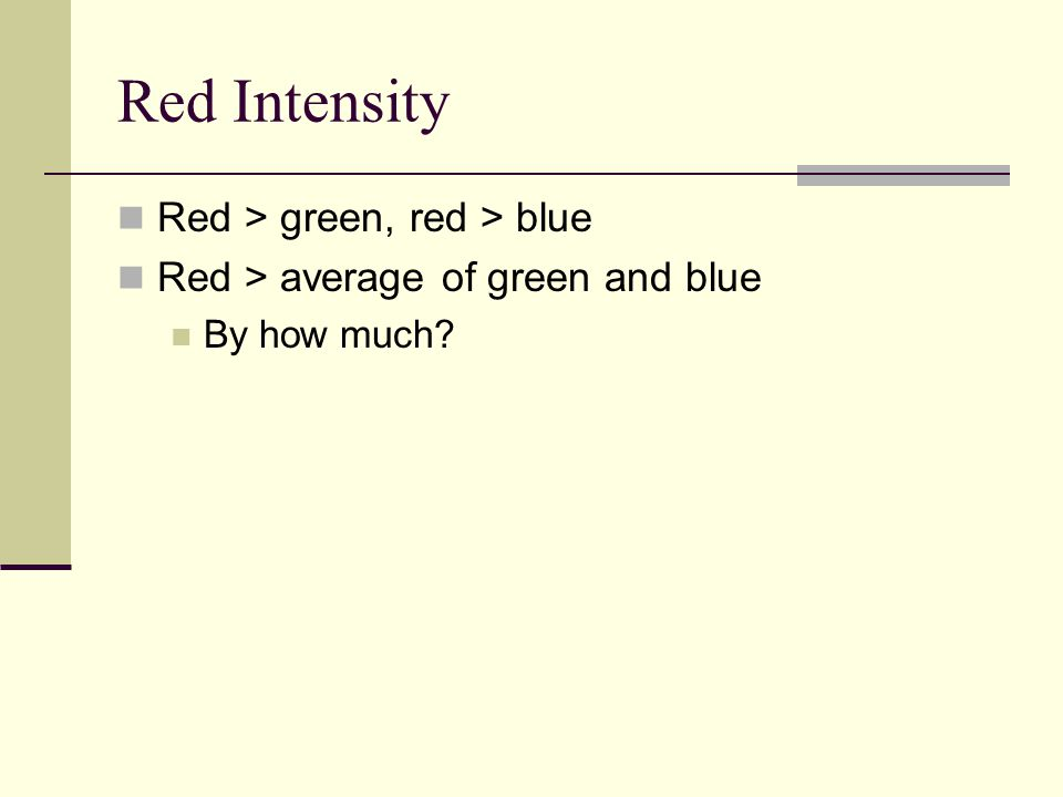 Red Intensity Red > green, red > blue Red > average of green and blue By how much