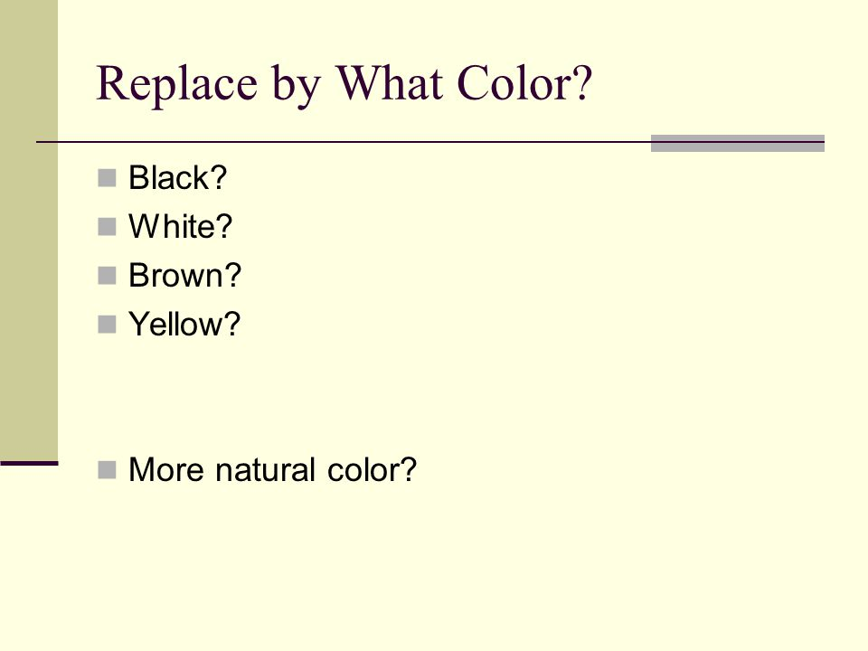 Replace by What Color Black White Brown Yellow More natural color