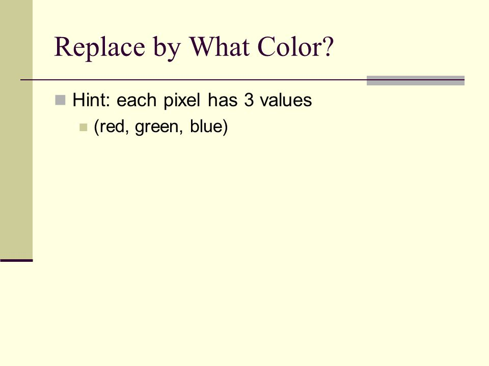 Replace by What Color Hint: each pixel has 3 values (red, green, blue)