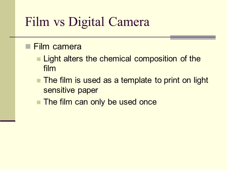 Film vs Digital Camera Film camera Light alters the chemical composition of the film The film is used as a template to print on light sensitive paper The film can only be used once