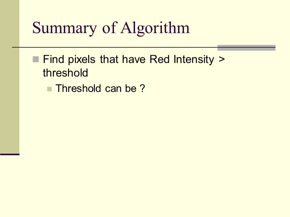 Summary of Algorithm Find pixels that have Red Intensity > threshold Threshold can be