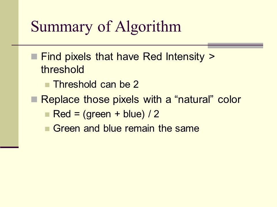 Summary of Algorithm Find pixels that have Red Intensity > threshold Threshold can be 2 Replace those pixels with a natural color Red = (green + blue) / 2 Green and blue remain the same
