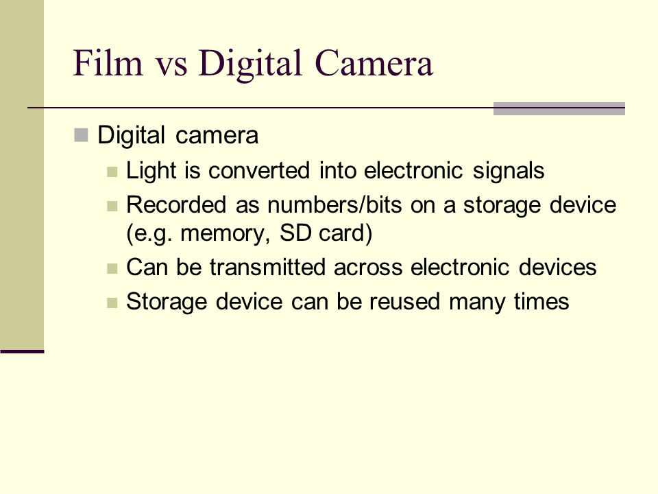 Film vs Digital Camera Digital camera Light is converted into electronic signals Recorded as numbers/bits on a storage device (e.g.