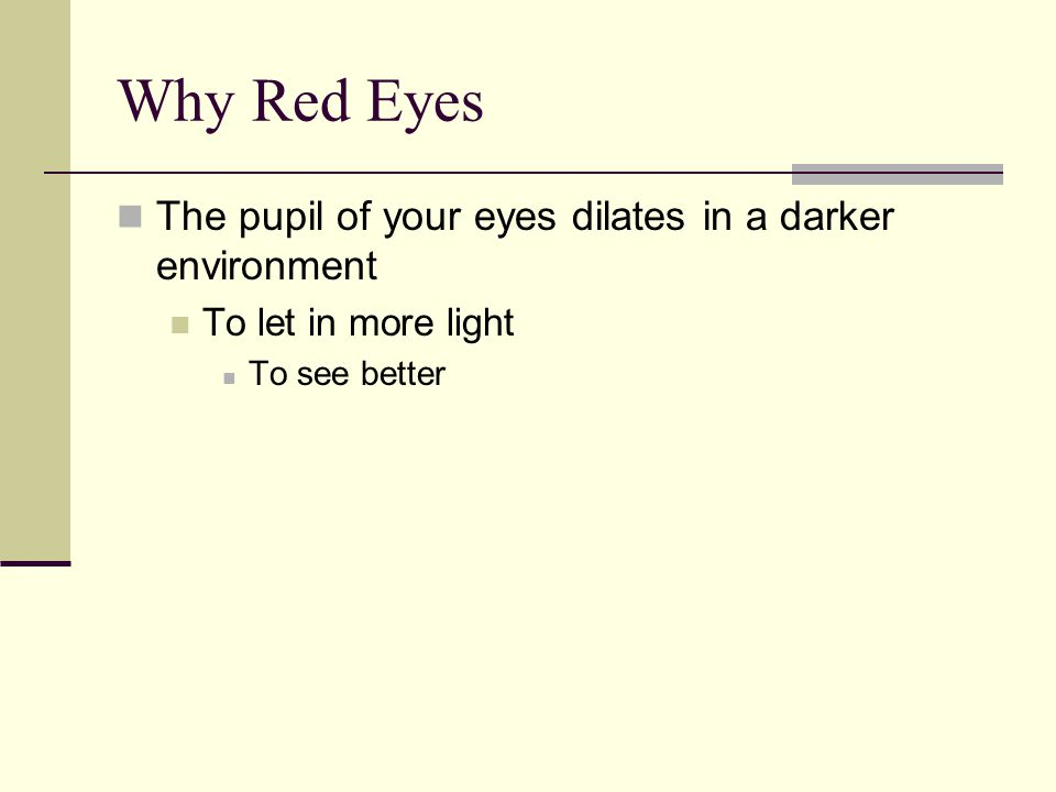 Why Red Eyes The pupil of your eyes dilates in a darker environment To let in more light To see better