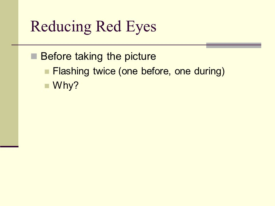 Reducing Red Eyes Before taking the picture Flashing twice (one before, one during) Why