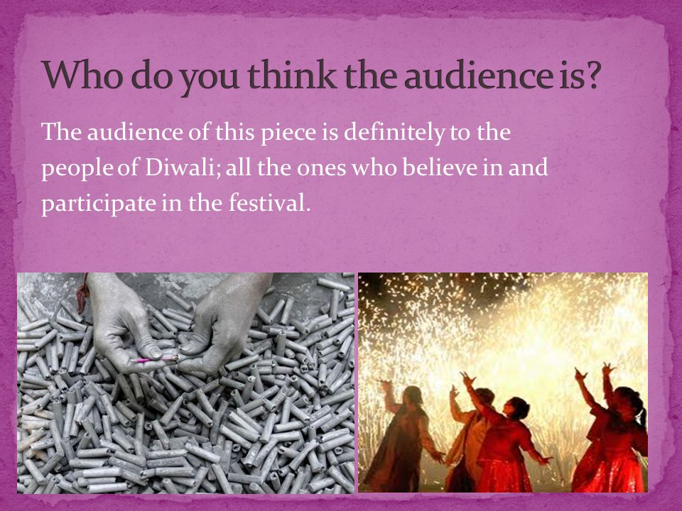 The audience of this piece is definitely to the people of Diwali; all the ones who believe in and participate in the festival.