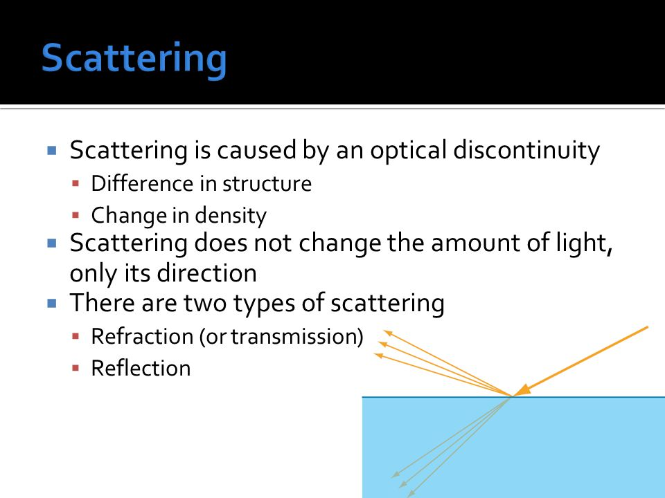  Scattering is caused by an optical discontinuity  Difference in structure  Change in density  Scattering does not change the amount of light, only its direction  There are two types of scattering  Refraction (or transmission)  Reflection