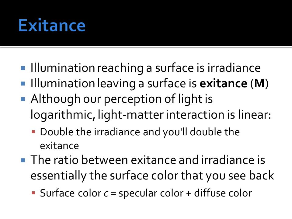  Illumination reaching a surface is irradiance  Illumination leaving a surface is exitance (M)  Although our perception of light is logarithmic, light-matter interaction is linear:  Double the irradiance and you ll double the exitance  The ratio between exitance and irradiance is essentially the surface color that you see back  Surface color c = specular color + diffuse color