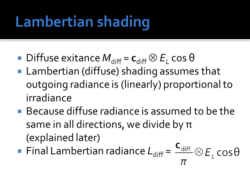  Diffuse exitance M diff = c diff  E L cos θ  Lambertian (diffuse) shading assumes that outgoing radiance is (linearly) proportional to irradiance  Because diffuse radiance is assumed to be the same in all directions, we divide by π (explained later)  Final Lambertian radiance L diff =