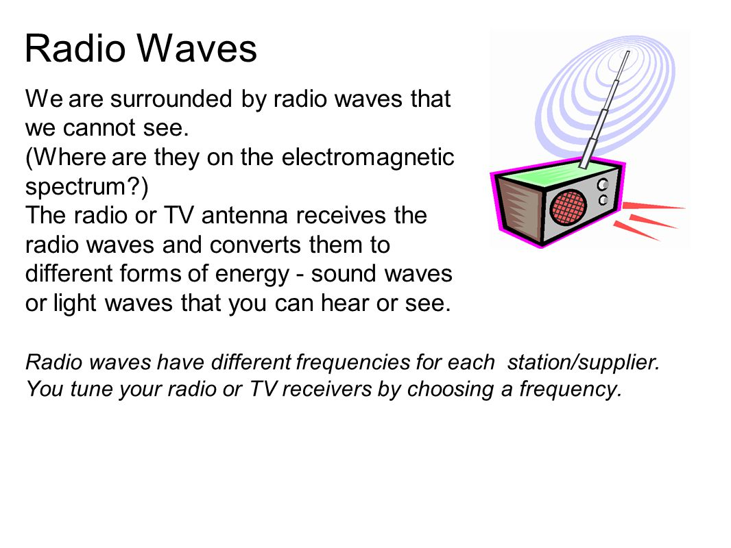 Radio Waves We are surrounded by radio waves that we cannot see. (Where are they on the electromagnetic spectrum?) The radio or TV antenna receives th