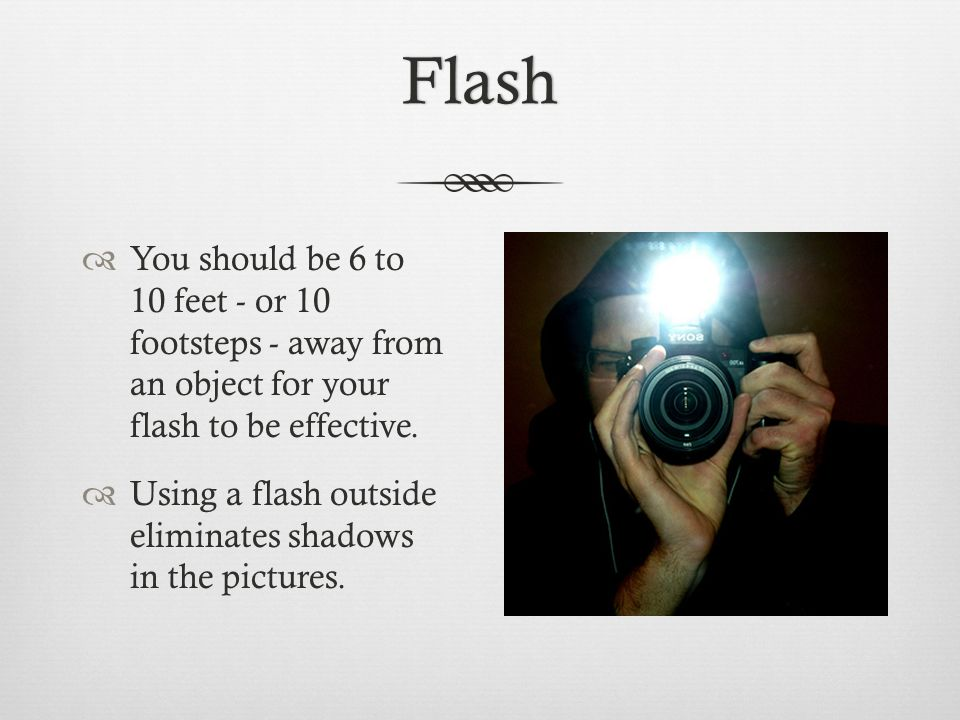 Flash  You should be 6 to 10 feet - or 10 footsteps - away from an object for your flash to be effective.