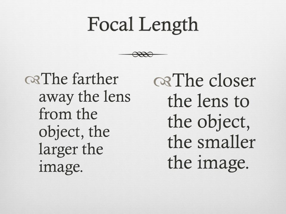 Focal LengthFocal Length  The farther away the lens from the object, the larger the image.