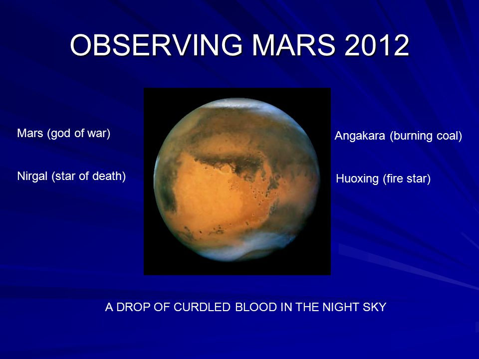 OBSERVING MARS 2012 Mars (god of war) Nirgal (star of death) Angakara (burning coal) Huoxing (fire star) A DROP OF CURDLED BLOOD IN THE NIGHT SKY