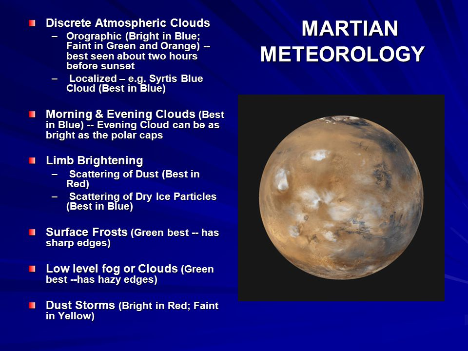 MARTIAN METEOROLOGY MARTIAN METEOROLOGY Discrete Atmospheric Clouds –Orographic (Bright in Blue; Faint in Green and Orange) -- best seen about two hours before sunset – Localized – e.g.