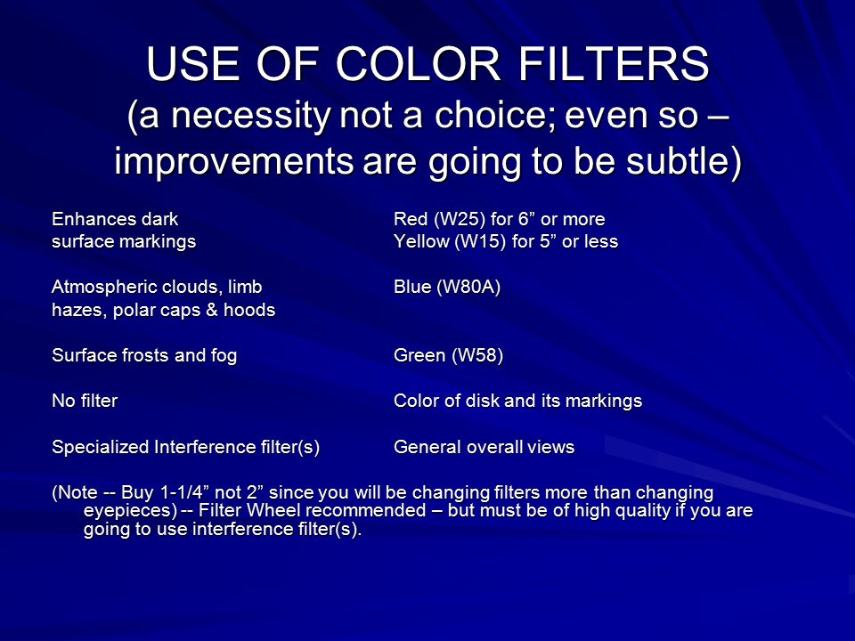 USE OF COLOR FILTERS (a necessity not a choice; even so – improvements are going to be subtle) Enhances dark Red (W25) for 6 or more surface markings Yellow (W15) for 5 or less Atmospheric clouds, limbBlue (W80A) hazes, polar caps & hoods Surface frosts and fog Green (W58) No filterColor of disk and its markings Specialized Interference filter(s) General overall views (Note -- Buy 1-1/4 not 2 since you will be changing filters more than changing eyepieces) -- Filter Wheel recommended – but must be of high quality if you are going to use interference filter(s).