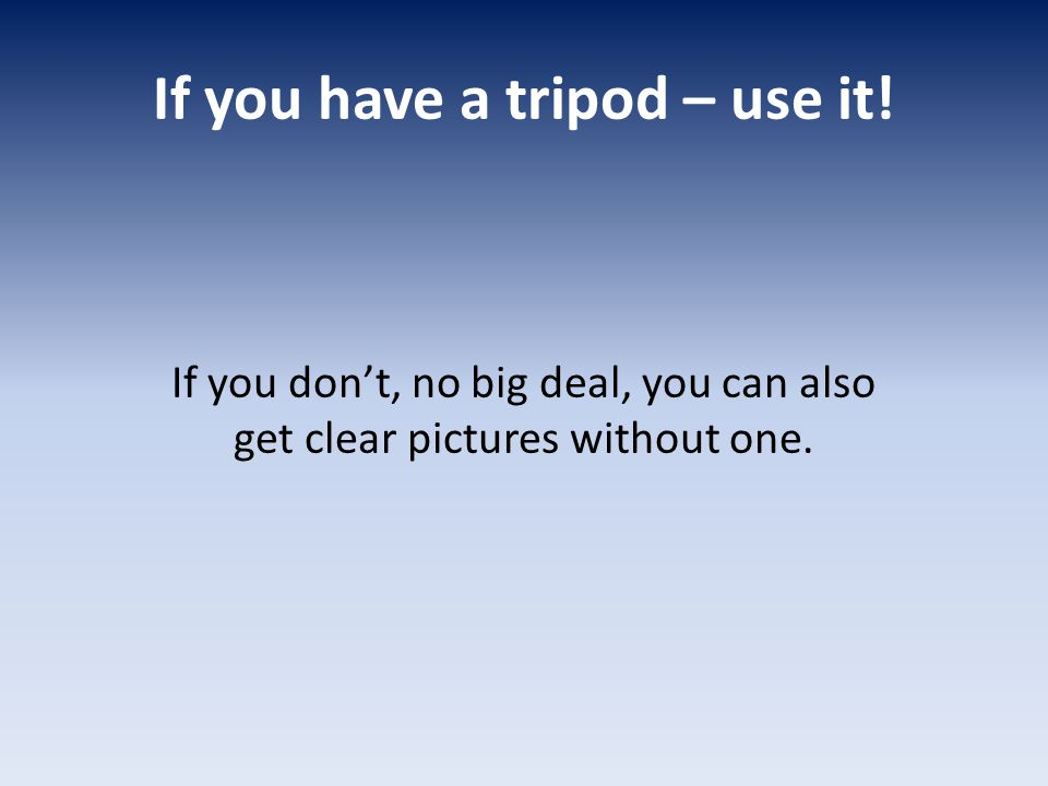 If you have a tripod – use it.