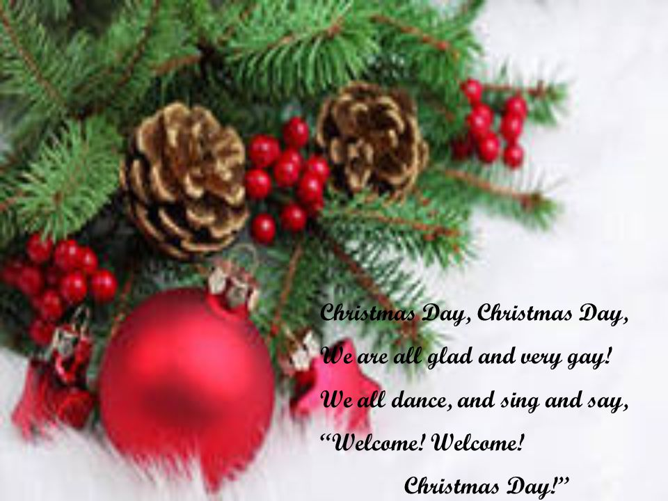 Christmas Day, We are all glad and very gay. We all dance, and sing and say, Welcome.