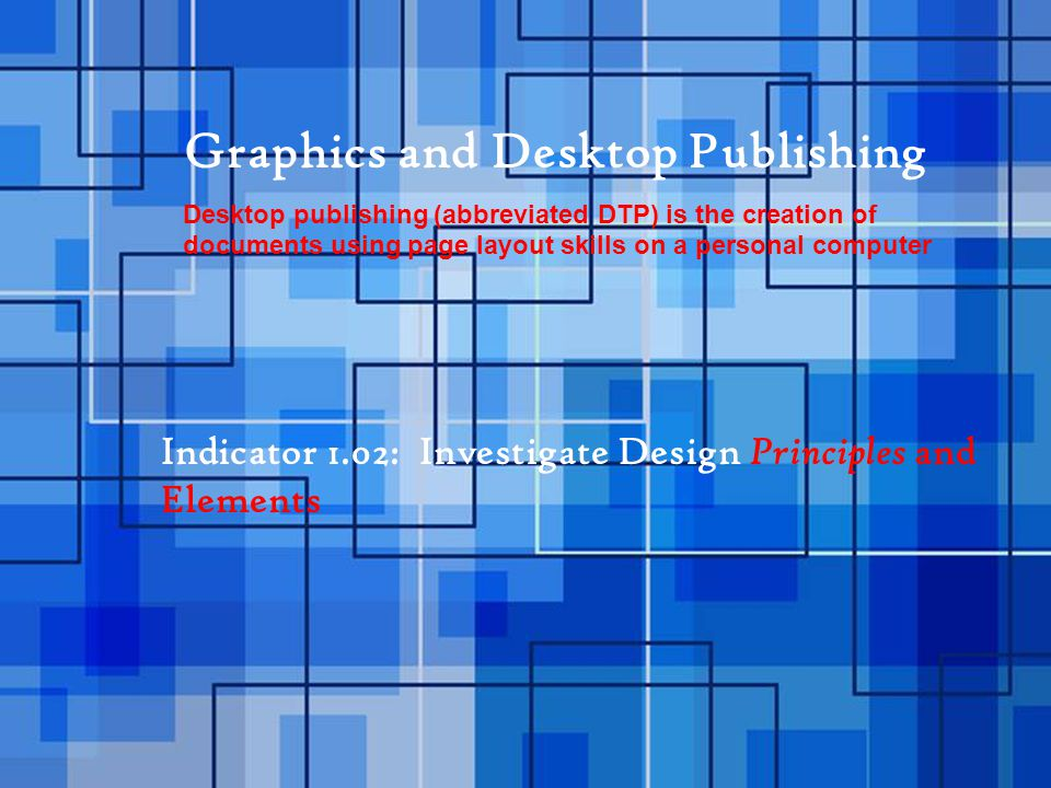 Graphics and Desktop Publishing Desktop publishing (abbreviated DTP) is the creation of documents using page layout skills on a personal computer Indicator 1.02: Investigate Design Principles and Elements