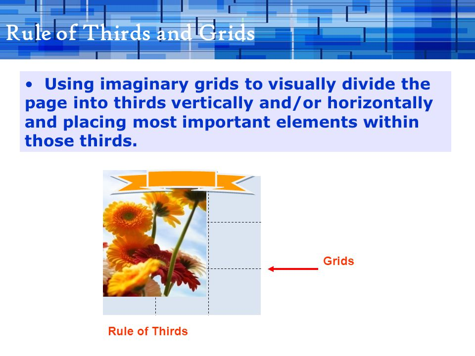 Rule of Thirds and Grids Using imaginary grids to visually divide the page into thirds vertically and/or horizontally and placing most important elements within those thirds.