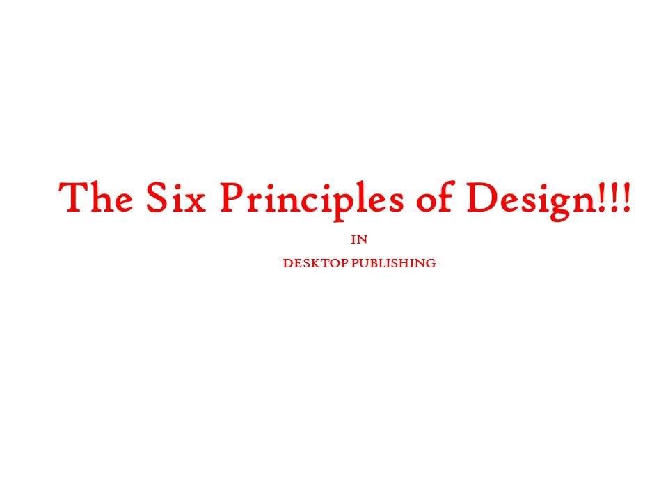 The Six Principles of Design!!! IN DESKTOP PUBLISHING