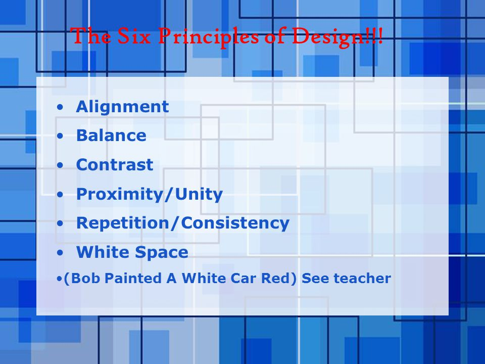 Alignment Balance Contrast Proximity/Unity Repetition/Consistency White Space (Bob Painted A White Car Red) See teacher The Six Principles of Design!!!
