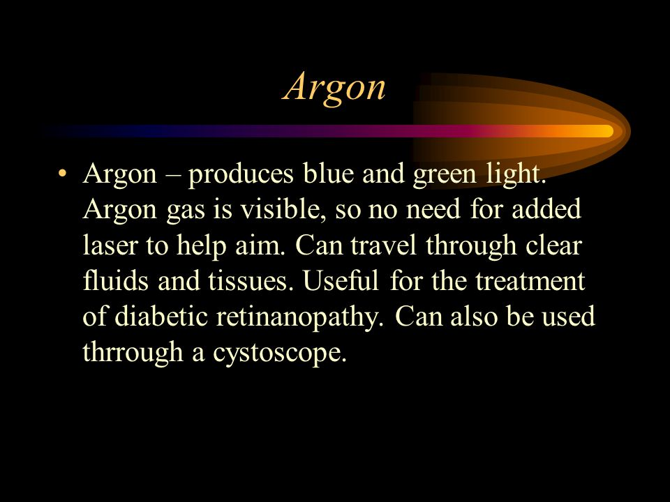 Argon Argon – produces blue and green light. Argon gas is visible, so no need for added laser to help aim. Can travel through clear fluids and tissues