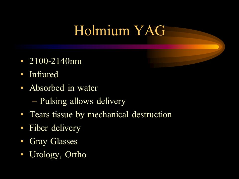 Holmium YAG 2100-2140nm Infrared Absorbed in water –Pulsing allows delivery Tears tissue by mechanical destruction Fiber delivery Gray Glasses Urology