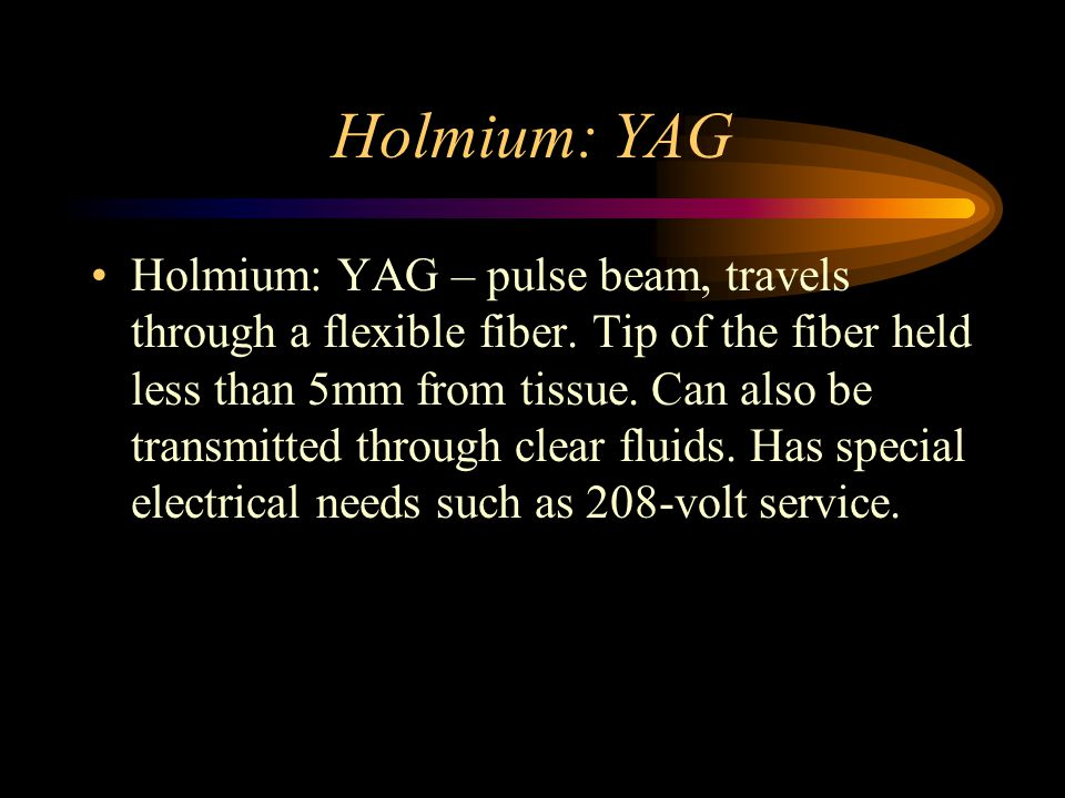 Holmium: YAG Holmium: YAG – pulse beam, travels through a flexible fiber. Tip of the fiber held less than 5mm from tissue. Can also be transmitted thr
