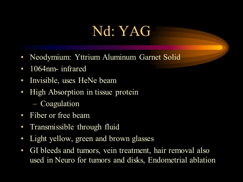 Nd: YAG Neodymium: Yttrium Aluminum Garnet Solid 1064nm- infrared Invisible, uses HeNe beam High Absorption in tissue protein –Coagulation Fiber or fr