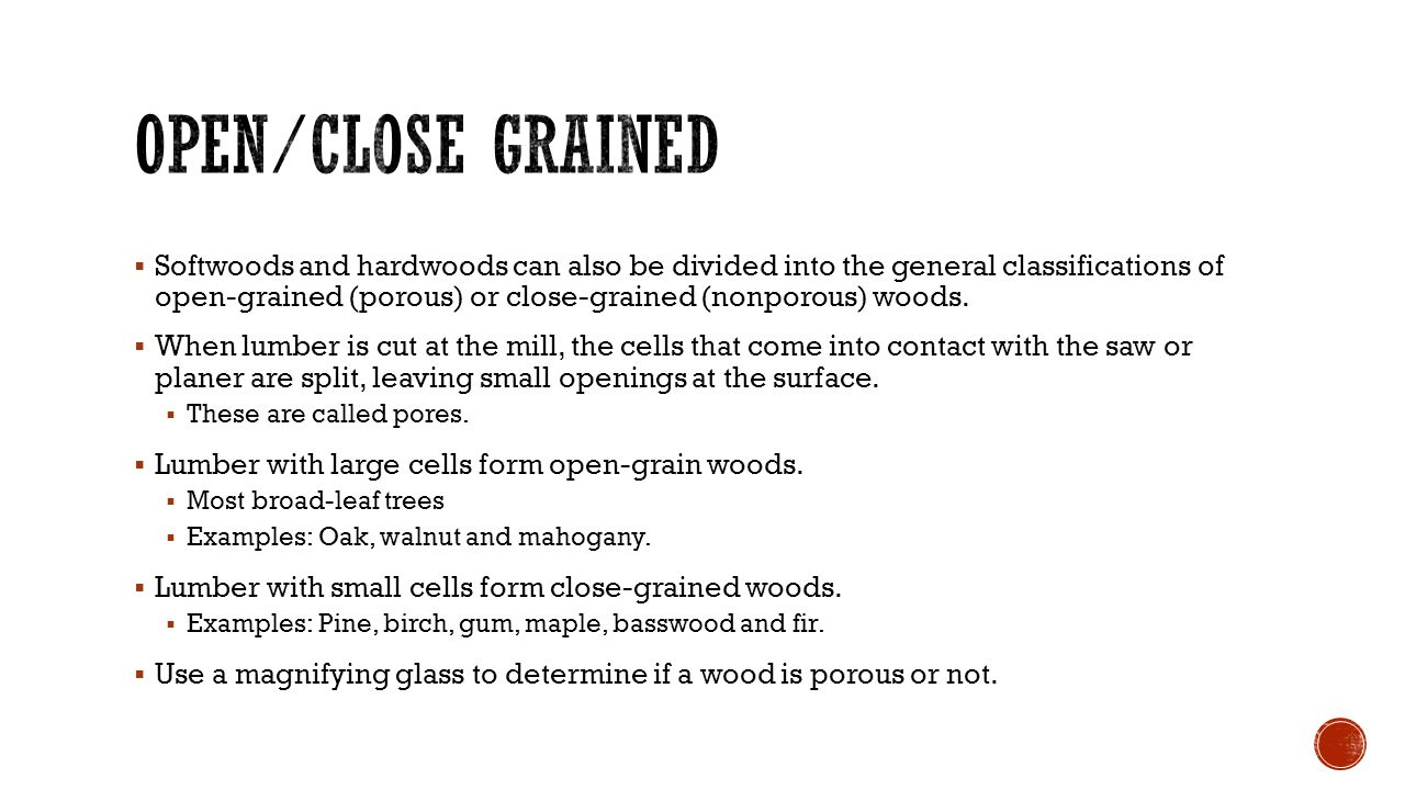  Softwoods and hardwoods can also be divided into the general classifications of open-grained (porous) or close-grained (nonporous) woods.  When lum