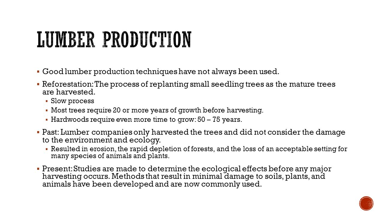  Good lumber production techniques have not always been used.  Reforestation: The process of replanting small seedling trees as the mature trees are