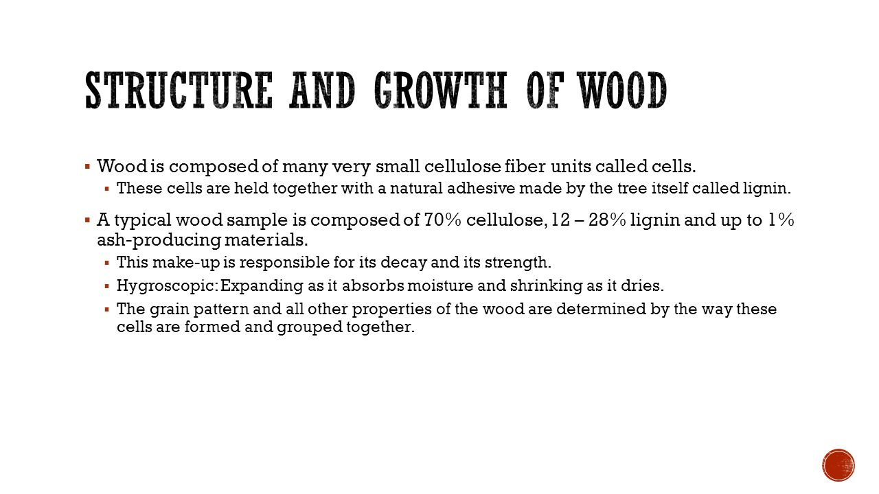  Wood is composed of many very small cellulose fiber units called cells.  These cells are held together with a natural adhesive made by the tree its