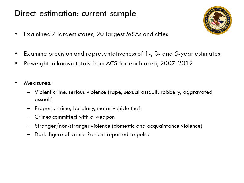 Direct estimation: current sample Examined 7 largest states, 20 largest MSAs and cities Examine precision and representativeness of 1-, 3- and 5-year estimates Reweight to known totals from ACS for each area, 2007-2012 Measures: – Violent crime, serious violence (rape, sexual assault, robbery, aggravated assault) – Property crime, burglary, motor vehicle theft – Crimes committed with a weapon – Stranger/non-stranger violence (domestic and acquaintance violence) – Dark-figure of crime: Percent reported to police