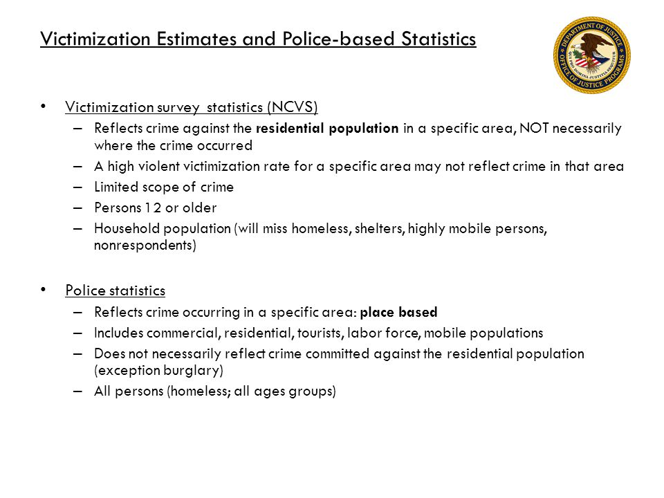 Victimization Estimates and Police-based Statistics Victimization survey statistics (NCVS) – Reflects crime against the residential population in a specific area, NOT necessarily where the crime occurred – A high violent victimization rate for a specific area may not reflect crime in that area – Limited scope of crime – Persons 12 or older – Household population (will miss homeless, shelters, highly mobile persons, nonrespondents) Police statistics – Reflects crime occurring in a specific area: place based – Includes commercial, residential, tourists, labor force, mobile populations – Does not necessarily reflect crime committed against the residential population (exception burglary) – All persons (homeless; all ages groups)
