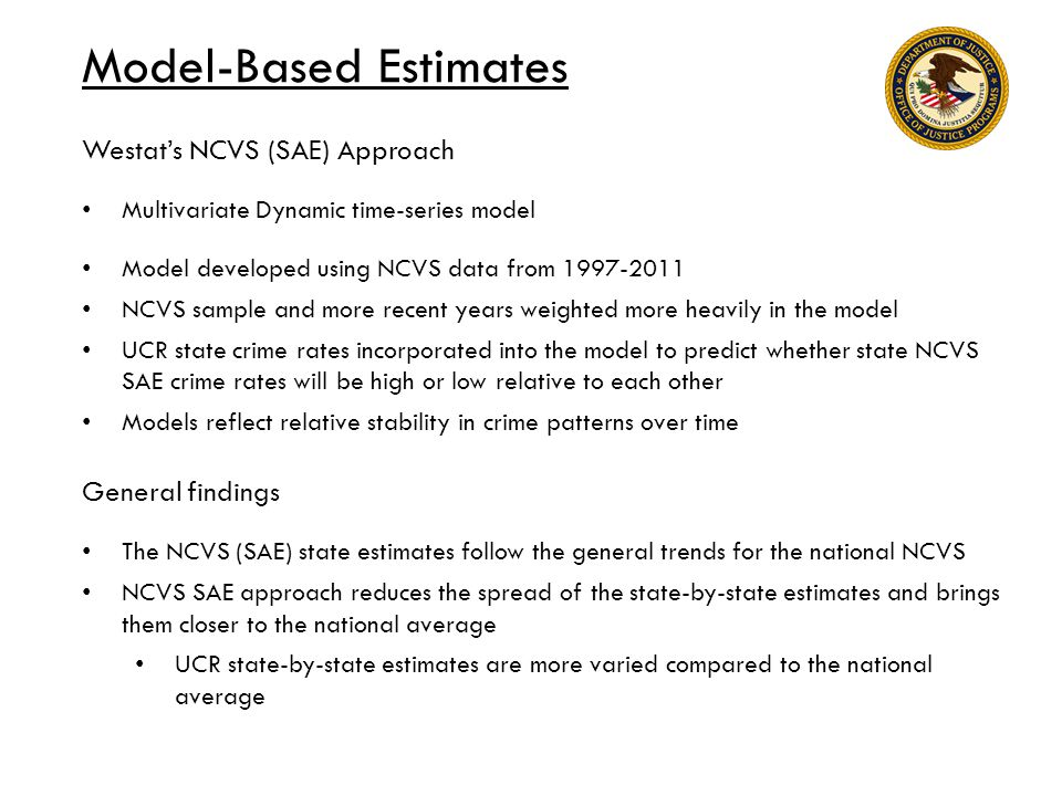 Model-Based Estimates Westat's NCVS (SAE) Approach Multivariate Dynamic time-series model Model developed using NCVS data from 1997-2011 NCVS sample and more recent years weighted more heavily in the model UCR state crime rates incorporated into the model to predict whether state NCVS SAE crime rates will be high or low relative to each other Models reflect relative stability in crime patterns over time General findings The NCVS (SAE) state estimates follow the general trends for the national NCVS NCVS SAE approach reduces the spread of the state-by-state estimates and brings them closer to the national average UCR state-by-state estimates are more varied compared to the national average