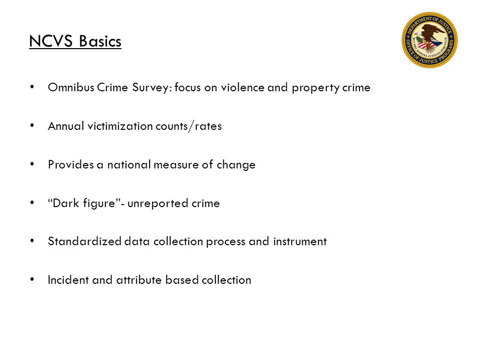 NCVS Basics Omnibus Crime Survey: focus on violence and property crime Annual victimization counts/rates Provides a national measure of change Dark figure - unreported crime Standardized data collection process and instrument Incident and attribute based collection