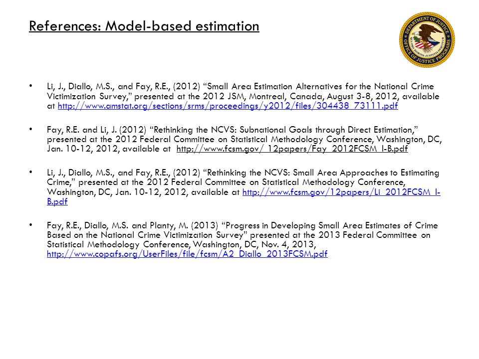 References: Model-based estimation Li, J., Diallo, M.S., and Fay, R.E., (2012) Small Area Estimation Alternatives for the National Crime Victimization Survey, presented at the 2012 JSM, Montreal, Canada, August 3-8, 2012, available at http://www.amstat.org/sections/srms/proceedings/y2012/files/304438_73111.pdfhttp://www.amstat.org/sections/srms/proceedings/y2012/files/304438_73111.pdf Fay, R.E.