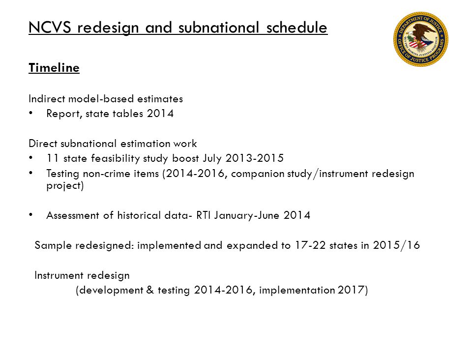 NCVS redesign and subnational schedule Timeline Indirect model-based estimates Report, state tables 2014 Direct subnational estimation work 11 state feasibility study boost July 2013-2015 Testing non-crime items (2014-2016, companion study/instrument redesign project) Assessment of historical data- RTI January-June 2014 Sample redesigned: implemented and expanded to 17-22 states in 2015/16 Instrument redesign (development & testing 2014-2016, implementation 2017)