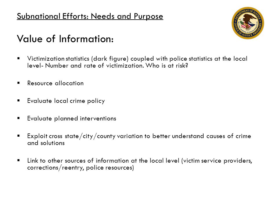 Subnational Efforts: Needs and Purpose Value of Information:  Victimization statistics (dark figure) coupled with police statistics at the local level- Number and rate of victimization.