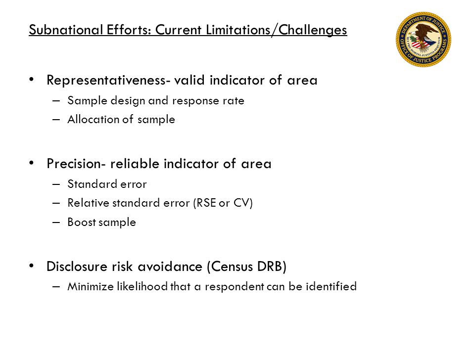 Subnational Efforts: Current Limitations/Challenges Representativeness- valid indicator of area – Sample design and response rate – Allocation of sample Precision- reliable indicator of area – Standard error – Relative standard error (RSE or CV) – Boost sample Disclosure risk avoidance (Census DRB) – Minimize likelihood that a respondent can be identified