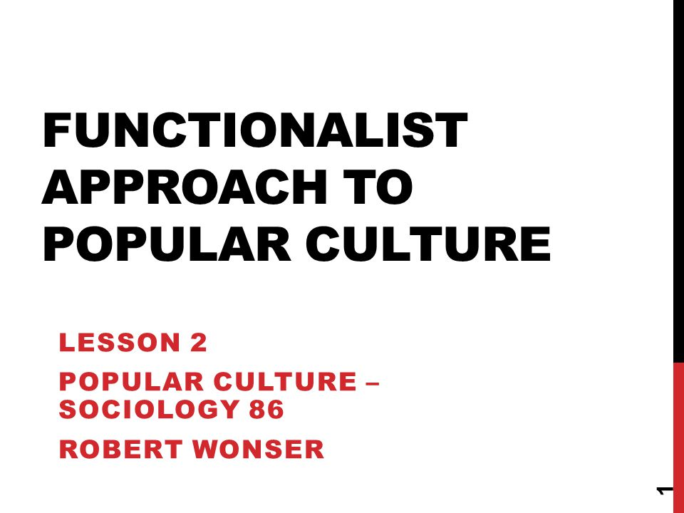 FUNCTIONALIST APPROACH TO POPULAR CULTURE LESSON 2 POPULAR CULTURE – SOCIOLOGY 86 ROBERT WONSER 1
