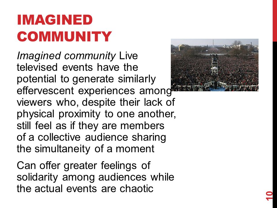 IMAGINED COMMUNITY Imagined community Live televised events have the potential to generate similarly effervescent experiences among viewers who, despite their lack of physical proximity to one another, still feel as if they are members of a collective audience sharing the simultaneity of a moment Can offer greater feelings of solidarity among audiences while the actual events are chaotic 10
