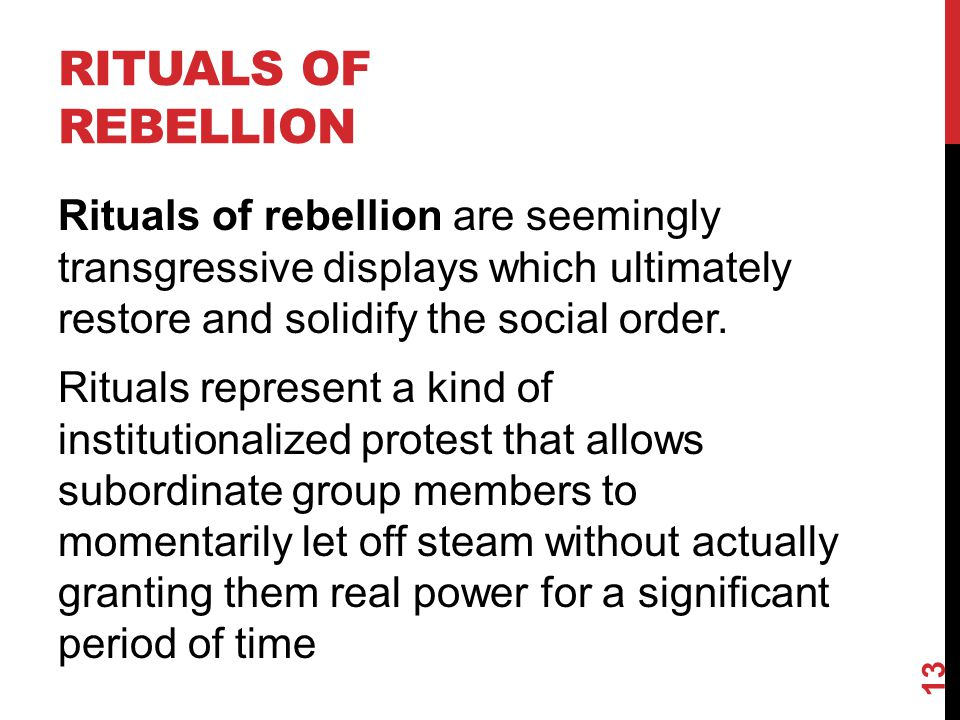 RITUALS OF REBELLION Rituals of rebellion are seemingly transgressive displays which ultimately restore and solidify the social order. Rituals represe