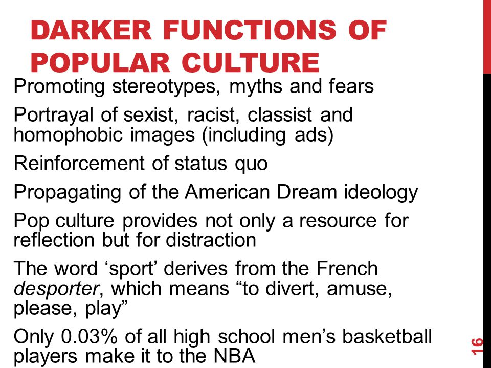 DARKER FUNCTIONS OF POPULAR CULTURE Promoting stereotypes, myths and fears Portrayal of sexist, racist, classist and homophobic images (including ads)